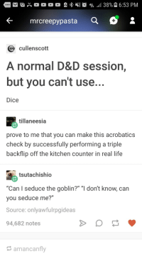 "Life, Dice, and D&d: e mrcreepypasta  :  cullenscott  A normal D&D session,  but you can't use  Dice  tillaneesia  prove to me that you can make this acrobatics  check by successfully performing a triple  backflip off the kitchen counter in real life  tsutachishio  ""Can I seduce the goblin?"" ""I don't know, can  you seduce me?""  Source: onlyawfulrpgideas  94,682 notes  amancanfly DD"