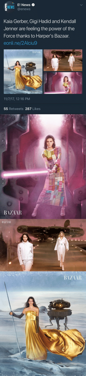 Books, Fashion, and Fucking: E! News  @enews  NEWS  Kaia Gerber, Gigi Hadid and Kendall  Jenner are feeling the power of the  Force thanks to Harper's Bazaar.  eonli.ne/2Alciu9  11/7/17, 12:16 PM  55 Retweets 287 Likes   BAZAAR biomerge: overcaffeinatedwhitegirl:  jalowizna:   marxistbarbie:   lunaaltare:  biomerge:  big mood.  everybody involved in producing this needs to be filing for unemployment  im actually screaming this looks like one of those scenery things you could make on stardoll for $5   They look so damn ugly who let this see the light of the day   NOOOOOO I AM ALL FOR THIS BECAUSE THEY'RE ALL POPULAR AND BEING NERDY YOU HAVE A MAJOR FASHION MAGAZINE PORTRAYING WOMEN AS SCI-FI HEROES GIRLS NEED THIS I don't even really know who they are I don't really care the fact that thEY'RE MODELING AS FUCKING JEDI IS ENOUGH. THEY CAN MAKE IT COOL TO LIKE SCI-FI. I don't care if they're just following some trend either. I read a lot of sci fi and fantasy books with female heroes growing up but this!! Is a visual!! In popular media and like not just the movies!! Where was this when I was younger  Get a decaf next time.   😂😂😂😂😫😫😫😂😂😂😂