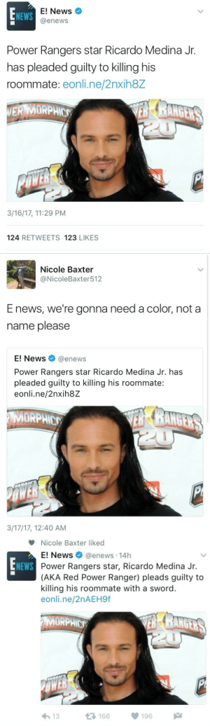 News, Power Rangers, and Roommate: E! News  @enews  NEWS  Power Rangers star Ricardo Medina Jr.  has pleaded guilty to killing his  roommate: eonli.ne/2nxih8Z  ERMORPHE  3/16/17, 11:29 PM  124 RETWEETS 123 LIKES   Nicole Baxter  @NicoleBaxter512  E news, we're gonna need a color, not a  name please  E! News@enews  Power Rangers star Ricardo Medina Jr. has  pleaded guilty to killing his roommate:  eonli.ne/2nxih8Z  MORPHIC  3/17/17, 12:40 AM   Nicole Baxter liked  E! News @enews. 14h  Power Rangers star, Ricardo Medina Jr.  (AKA Red Power Ranger) pleads guilty to  killing his roommate with a sword  eonli.ne/2nAEH9f  NEWS  MORPHIC  μέ  166  196  わ13