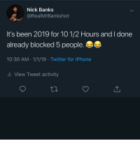 Energy, Iphone, and Memes: E Nick Banks  @RealMrBankshot  It's been 2019 for 10 1/2 Hours and I done  already blocked 5 people.  10:30 AM 1/1/19 Twitter for iPhone  li View Tweet activity And I'm Keeping This Energy All Year! 😂