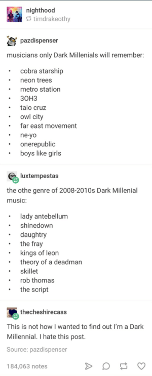 Not like this Not like this: e nighthood  timdrakeothv  pazdispenser  musicians only Dark Millenials will remember  cobra starship  neon trees  metro station  30H3  taio cruz  owl city  far east movement  ne-yo  onerepublic  boys like girls  luxtempestas  the othe genre of 2008-2010s Dark Millenial  music:  lady antebellum  shinedown  daughtry  the fray  . kings of leon  . skillet  .the script  theory of a deadman  rob thomas  thecheshirecass  This is not how I wanted to find out I'm a Dark  Millennial. I hate this post.  Source: pazdispenser  184,063 notes Not like this Not like this