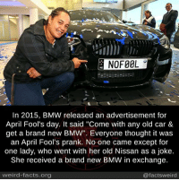 """Bmw, Dank, and Facts: E NOFOOL  In 2015, BMW released an advertisement for  April Fool's day. It said """"Come with any old car &  get a brand new BMW"""". Everyone thought it was  an April Fool's prank. No one came except for  one lady, who went with her old Nissan as a joke.  She received a brand new BMW in exchange.  weird-facts.org  @facts weird"""