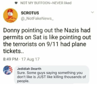 9/11, Memes, and Plane Tickets: e NOT MY BUFFOON NEVER liked  SCROTUS  a_NotFakeNews  Donny pointing out the Nazis had  permits on Sat is like pointing out  the terrorists on 9/11 had plane  tickets.  8:49 PM 17 Aug 17  Jedidiah Dearth  Sure. Some guys saying something you  don't like is JUST like killing thousands of  people. (GC)
