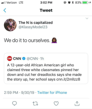 There's enough injustice in the world, there is no reason to fabricate more.: e O 83%  Verizon LTE  3:02 PM  Tweet  The N is capitalized  @KlassyModel23  We do it to ourselves.  CAN CNN  @CNN 1h  A 12-year-old African American girl who  claimed three white classmates pinned her  down and cut her dreadlocks says she made  the story up, her school says cnn.it/2mllzz8  2:59 PM 9/30/19 Twitter for iPhone There's enough injustice in the world, there is no reason to fabricate more.