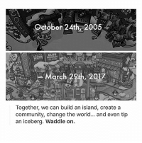 Club, Community, and The Game: e October 24th, 2005  CLUB K  PENGUIN  SLANO  SHOP  arch 29th, 2017  Together, we can build an island, create a  community, change the world... and even tip  an iceberg. Waddle on. RIP CLUB PENGUIN I CSNT BELIEVE ITS BEEN A WHOLE YEAR OH MY HOD TIME PASSES SO FAST.. thank you to those who joined me on the game. we had a fun time. breaking the iceberg. 😭😭😭😭😭😭🤠🤠🤠🤠🤠😭😭😭😭😭😭😭😭😭😭😭😭😭😭😭😭