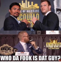 Boxing, Conor McGregor, and Instagram: E OF BRISBANE  CCOUl  ST  VUEL REMERD  INSTAGRAM  CONOR McGREGOR  WHO DA FOOK IS DAT GUY I'm Saying Tho 😂 @kingofgrafix 👈🏼 You Crack me Up Bro 🤣🤣 mcgregor pacquiaohorn pacquiao boxing