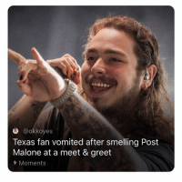 Needs that Post-Cologne 😂: e @okkoyes  Texas fan vomited after smelling Post  Malone at a meet & greet  Moments Needs that Post-Cologne 😂