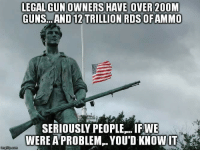 Truth bomb incoming.: E OVER 20OM  GUNS AND12 TRILLION ROSOFAMMO  SERIOUSLY PEOPLE..IF WE  WERE APROBLEM YOUD KNOWIT  imgilip com Truth bomb incoming.