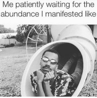 Patiently Waiting, Waiting..., and For: e patiently waiting for the  abundance I manifested like