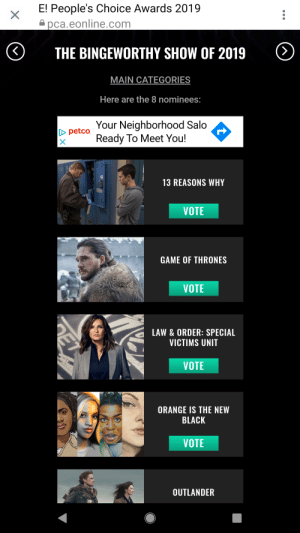 Game of Thrones, Black, and Game: E! People's Choice Awards 2019  a pca.eonline.com  THE BINGEWORTHY SHOW OF 2019  MAIN CATEGORIES  Here are the 8 nominees:  Your Neighborhood Salo  Ready To Meet You!  Dpetco  13 REASONS WHY  VOTE  GAME OF THRONES  VOTE  LAW&ORDER: SPECIAL  VICTIMS UNIT  VOTE  ORANGE IS THE NEW  BLACK  VOTE  OUTLANDER  ET Make sure to vote....you all know what to do