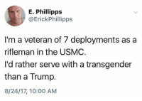 a transgender: E. Phillipps  @ErickPhillipps  I'm a veteran of 7 deployments as a  rifleman in the USMC  I'd rather serve with a transgender  than a Trump.  8/24/17, 10:00 AM