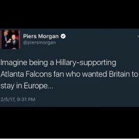 Memes, Britain, and 🤖: e Piers Morgan  @piersmorgan  Imagine being a Hillary-supporting  Atlanta Falcons fan who wanted Britain to  stay in Europe...  2/5/17, 9:31 PM PRESIDENTTRUMP BUILDTHEFUCKENWALL MAKEMEXICOPAYFORIT BOMBTHESHITOUTOFISIS ISISWASWAS FUCKISIS FUCKISLAM FUCKBLACKLIVESMATTER FUCKBLM
