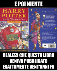 "Harry Potter, Memes, and School: E POI NIENTE  HARRY  POTTER  Harry Potter thinks he as an endnary  boy- unsil he is rescued by an ow 1, taken  o Hogwans School of Wizardey and  Witchoraft, learns to play  Quikdiach and does hane in  a deadly dhet. The Keasons  and the Philosopher's Stone  J.K.ROWLING  lo opber Stone  claim fer Harey Petter  mke it exra-onlinary and hapely  1 jasc loved this book, it in full od  Thee is wmething obeout Hamy loetor thur  the Chocolate etory.  HOGWARTS  EXPRESS  Mystery, mag spectacular cont of  charktens and a splendid plon-this is a bodd  and sesrytelke  A terrific read and a stunning first novel"" Wendy Cooling  REALIZZI CHE QUESTO LIBRO  VENIVA PUBBLICATO  ESATTAMENTE VENTANNI FA Sentiamoci vecchi PhilosophersStone HarryPotter JKRowling Bloomsbury HarryPotter20 IvanHpEw"