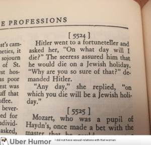 "failnation:  I found a joke book from 1940, and this has got to be my favorite one.: E PROFESSIONS  I 5524 ]  st's cam- Hitler went to a fortuneteller and  eties, it asked her,""  sojourn die?"" The seeress assured him that  of St. he would die on a Jewish holiday  st hos- ""Why are you so sure of that?"" de-  as poor manded Hitler.  est was ""Any day,"" she replied, ""or  ff that which you die will be a Jewish holi-  hat day wll I  offee. day.""  15525 ]  bever-  ed for Mozart, who was a pupil o  divid- Haydn's, once made a bet with the  asked  , master that h  Uber Humor Idid not have sexual relations with that woman, failnation:  I found a joke book from 1940, and this has got to be my favorite one."