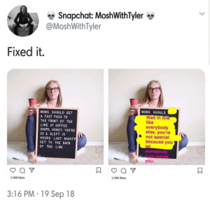 Fix it Felix via /r/memes https://ift.tt/2QXLzMG: e Snapchat: MoshWithTyler  @MoshWithTyler  Fixed it.  MOMS SHOULD  MOMS SHOULD GET  A FAST PASS TO  THE FRONT OF THE  LINE AT COFFEE  SHOPS. HONEY, YOU'RE  22 & SLEPT 10  HOURS LAST NIGHT?  GET TO THE BACK  OF THE LINE  Wait in lině  like  everybody  else, you're  not special  because you  le  somebody  cum inside  you  1,196 likes  1,196 likes  3:16 PM 19 Sep 18 Fix it Felix via /r/memes https://ift.tt/2QXLzMG