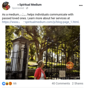 Whether insane or just morally bankrupt, Facebook is allowing people to advertise their scam businesses that take advantage of those in grief: e Spiritual Medium  Sponsored ·  Hice  As a medium, us helps individuals communicate with  passed loved ones. Learn more about her services at  https://www.z cspiritualmedium.com/p/blog-page_1.html.  THS GAET  OPEN  PZA OACT  OLAOS POAE  40 Comments 2 Shares  66 Whether insane or just morally bankrupt, Facebook is allowing people to advertise their scam businesses that take advantage of those in grief
