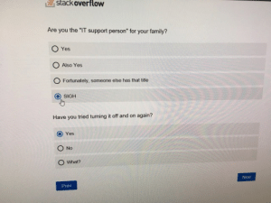 "Family, Life, and Yes: E  stackoverflow  Are you the ""IT support person"" for your family?  O Yes  O Also Yes  O Fortunately, someone else has that title  O SIGH  Have you tried turning it off and on again?  O Yes  O No  O What?  Next  Prev Life sucks because of this"