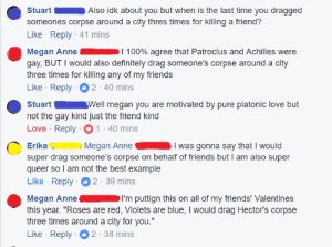 """Anaconda, Definitely, and Friends: e Stuart  Also idk about you but when is the last time you dragged  someones corpse around a city thres times for killing a friend?  Like Reply 41 mins  Megan Anne I 100% agree that Patroclus and Achilles were  gay, BUT I would also definitely drag someone's corpse around a city  three times for killing any of my friends  Like Reply 2-40 mins  Stuart Well megan you are motivated by pure platonic love but  not the gay kind just the friend kind  Love Reply 1-40 mins  Erika Megan AnneI was gonna say that I would  super drag someone's corpse on behalf of friends but I am also super  queer so I am not the best example  Like Reply 2-39 mins  Megan AnneI'm puttign this on all of my friends' Valentines  this year. """"Roses are red, Violets are blue, I would drag Hector's corpse  three times around a city for you.""""  Like Reply 2-38 mins schmergo:Quality Iliad-posting"""