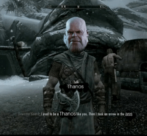 Thanos skyrim: E Talk  Thanos  Dawnstar Guard: I used to be a Thanoslike you. Then I took an arrow in the ass Thanos skyrim