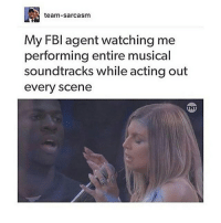 Memes, Acting, and Sarcasm: [e  team-sarcasm  My FBl agent watching me  performing entire musical  soundtracks while acting out  every scene
