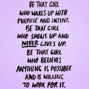 Goals, Memes, and Work: E THAT CIRL  WHO WAKES UP HITH  PURPOSE AND INTENT.  BE THAT GIRL  WHO SHOWS UP AN  NEVER CIVES UP.  BE THAT GIRL  NHO BEUEVES  ANYTHING IS POSSIBUE  AND IS WILLING  TO h0RK FOR IT. I am cheering you on and believing in you while you work your goals to optimal health! 💯