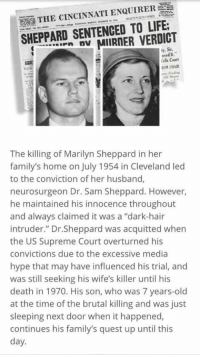"""Marilyn Sheppard: E  THE CINCINNATI ENQUIRER  SHEPPARD SENTENCED TO LIFE.  MIIRNER VERDICT  ly, Sir.  iels Court  ROM ORAIR  The killing of Marilyn Sheppard in her  family's home on July 1954 in Cleveland led  to the conviction of her husband,  neurosurgeon Dr. Sam Sheppard. However,  he maintained his innocence throughout  and always claimed it was a """"dark-hair  intruder."""" Dr.Sheppard was acquitted when  the US Supreme Court overturned his  convictions due to the excessive media  hype that may have influenced his trial, and  was still seeking his wife's killer until his  death in 1970. His son, who was 7 years-old  at the time of the brutal killing and was just  sleeping next door when it happened,  continues his family's quest up until this  day. Marilyn Sheppard"""