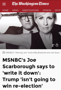 "News, Home, and Trump: E  The lWashington Times  HOME NEWS INVESTIGATIONS OPINION SPOR  2'0  O MSNBC's ""Morning Joe"" hosts Mika Brzezinski and Joe Scarbo  MSNBC's Joe  Scarborough says to  'write it down':  Trump 'isn't going to  win re-election'"