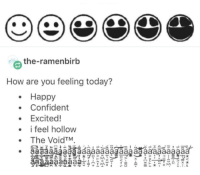 Happy, Today, and How: e the-ramenbirb  How are you feeling today?  Happy  Confident  Excited!  i feel hollow  The VoidTM wqewarsrdthnhgbdf