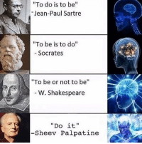 "Memes, Shakespeare, and Socrates: e ""To do is to be  Jean-Paul Sartre  ""To be is to do  Socrates  ""To be or not to be  W. Shakespeare  Do it.  -She ev Palpatine"