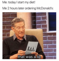 Maury, McDonalds, and Memes: e: today I start my diet!  Me 2 hours later ordering McDonald's:  maury  that was a lie Starting Monday it is, let's gain 10 pounds in the meantime.