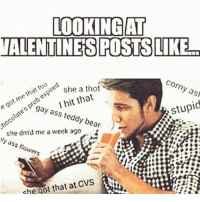 Memes, Thot, and Bear: e too  that me got LOOKING AT  VALENTINES POSTS LIKEL  Corny as  she a thot  I hit that  stupid  gay ass teddy bear.  she drnd me a week ago  tly ass flowers  che Got that at CVS 😂😂😂😂😂 pettypost pettyastheycome straightclownin hegotjokes jokesfordays itsjustjokespeople itsfunnytome funnyisfunny randomhumor