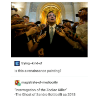 "Mediocre, Zodiac Killer, and Ghost: E trying--kind-of  is this a renaissance painting?  magistrate-of-mediocrity  ""Interrogation of the Zodiac Killer""  -The Ghost of Sandro Botticelli ca 2015 actually a super good picture ngl"