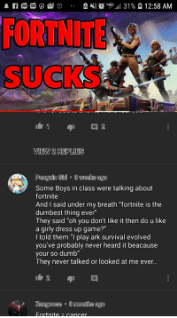 """Ark Survival: e  ug 11 31 %  12:58 AM  VIEW 2 REPLIES  Penguin Girlo 3 weeks ago  Some Boys in class were talking about  fortnite  And I said under my breath """"fortnite is the  dumbest thing ever  They said """"oh you don't like it then do u like  a girly dress up game?""""  I told them """"I play ark survival evolved  you've probably never heard it beacause  your so dumb  T hey never talked or looked at me ever  Zangoose o 3 months ago"""