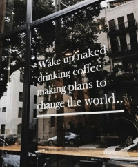 Drinking, Coffee, and World: e up nake  drinking coffee  aking plans to  ange the world..