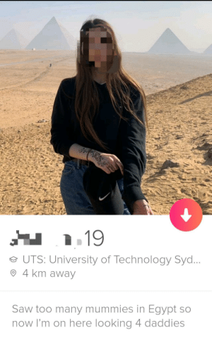 This girl just won tinder: e UTS: University of Technology Syd  O 4 km away  Saw too many mummies in Egypt so  now I'm on here looking 4 daddies This girl just won tinder