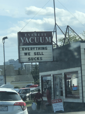 Great sign for a vaccum shop.: E VERET T  VACUUM  EVERYTHING  WE SELL  SUCKS  arm  Miele  298  9590  ain  OPEN  125776767  EVERETT  VACUUM  74153  WOOD HONDA  Sales&Service  425-252-4355 Great sign for a vaccum shop.