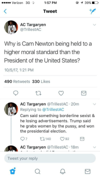 America, Blackpeopletwitter, and Cam Newton: .e Verizon 3G  1:57 PM  @  39%)  Tweet  1  AC Targaryen  @TrillestAC  Why is Cam Newton being held to a  higher moral standard than the  President of the United States?  10/5/17, 1:21 PM  490 Retweets 330 Likes  AC Targaryen @TrillestAC 20m  Replying to @TrillestAC  Cam said something borderline sexist &  he losing advertisements. Trump said  he grabs women by the pussy, and won  the presidential election.  7  0140 92  AC Targaryen @TrillestAC 18m  Tweet your reply <p>This is the reality of the America we live in (via /r/BlackPeopleTwitter)</p>