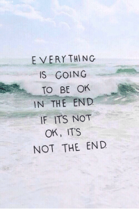 In the End, The End, and End: E VERYTHING  IS GOING  TO BE OK  IN THE END  IF ITS NOT  OK, ITS  NOT THE END
