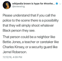 The function of police is to marginalise the minorities: e  Wikipedia brown is hype for #Ironhe  @eveewing  Please understand that if you call the  police to the scene there is a possibility  that they will simply shoot whatever  Black person they see.  That person could be a neighbor like  Bettie Jones, a teacher or caretaker like  Charles Kinsey, or a security guard like  Jemel Roberson.  11/12/18, 4:09 PM The function of police is to marginalise the minorities