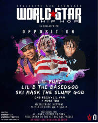 God, Heaven, and Lil B: E X CL USIV E A 3 C S H 0 W C A SE  HIP H O P  IN COLLAB WITH  O P P 0 SIT 0 N  LIL PUMP  LIL B THE BASEDGOD  SKI MASK THE SLUMP GOD  OMB PEEZY LIL XAN  MORE TBA  MASQUERADE (HEAVEN)  75 MLK JR DRIVE SW, ATLANTA  FOLLOW  @WORLDSTAR  eWEAREOPPOSITION  FOR LINEUP ANNOUNCEMENTS  OCTOBER 7TH  ALL AGES DOORS 09:30PM  FREE ENTRY TO THE 1ST 400 A3C PASSES  OPPOSITION TV/WSHHA3CSHOW ATLANTA - SATURDAY 📍Meet us for our official Worldstar A3C showcase in collab with Opposition presenting Lil Pump, Lil B The BasedGod, Ski Mask The Slump God, OMB Peezy, Lil Xan & more to be announced! Ticket link in bio ‼️🤘🔥 WSHH A3C Atlanta @lilpump @lilbisgod @theslumpgod @omb_peezy @xanxiety @weareopposition @a3cfestival
