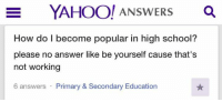 Dank, Yahoo, and 🤖: E YAHOO! ANSWERS  a  How do I become popular in high school?  please no answer like be yourself cause that's  not working  6 answers Primary & Secondary Education 🐓