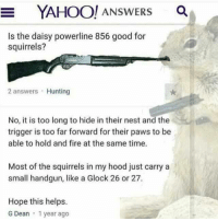 Memes, Hunting, and Nest: E YAHOO! ANSWERS  Is the daisy powerline 856 good for  squirrels?  2 answers Hunting  No, it is too long to hide in their nest and the  trigger is too far forward for their paws to be  able to hold and fire at the same time.  Most of the squirrels in my hood just carry a  small handgun, like a Glock 26 or 27.  Hope this helps.  G Dean 1 year ago #SQUIRREL!!! Just Because...  #GunUp, #Train and #Carry Jon Britton aka Doubletap