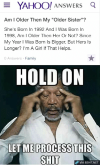 """Family, Girls, and Memes: E YAHOO! ANSWERS  Q  Am l Older Then My """"Older Sister""""?  She's Born In 1992 And I Was Born In  1998, Am I Older Then Her Or Not? Since  My Year l Was Born Is Bigger, But Hers ls  Longer? I'm A Girl If That Helps.  0 Answers Family  HOLD ON  LET ME PROCESS THIS  SHIT  VIA 8SHIT.NET Can someone help her out? Bear in mind she's a girl not a boy.."""