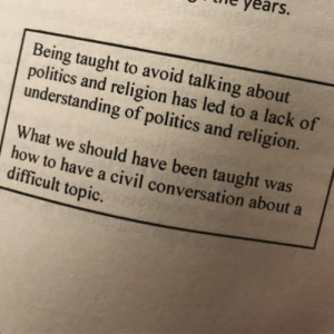 Politics, Religion, and Understanding: e years.  Being taught to avoid talking about  politics and religion has led to a lack of  understanding of politics and religion  What we should have been taught was  ow to have a civil conversation about a  difficult topic. #speaktruth