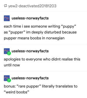 "pupper: E yew2-deactivated20181203  useless-norwayfacts  each time i see someone writing ""puppy""  as ""pupper"" im deeply disturbed because  pupper means boobs in norwegian  useless-norwayfacts  apologies to everyone who didnt realise this  until now  useless-norwayfacts  bonus: ""rare pupper"" literally translates to  ""weird boobs"" pupper"