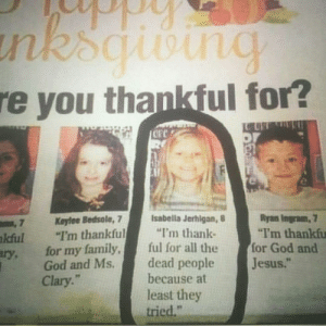 """Family, God, and Jesus: e you thankful for?  PC 2  7Koytee Bedsole, 7  kful """"I'm thankfuthank-  Isabella Jerhlgan, 8  Ryan Ingram,  """"I'm thankfu  ry. for my family,ful for all the for God and  God and Ms.  Clary.""""  dead people  because at  least they  tried.""""  Jesus."""" At least they tried xD"""