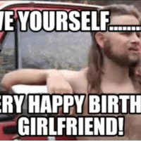 Gay Happy Birthday Meme: E YOURSELF  RY HAPPY BIRTH  GIRLFRIEND!