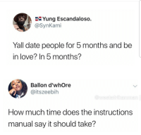 Love, Say It, and Date: E-Yung Escandaloso.  @SynKami  Yall date people for 5 months and be  in love? In 5 months?  Ballon d'whOre  @itszeebih  How much time does the instructions  manual say it should take? Thats enough time to develop strong feelings for someone youre with.