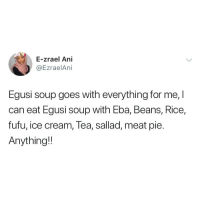 Memes, Ice Cream, and 🤖: E-zrael Ani  @EzraelAni  Egusi soup goes with everything for me,I  can eat Egusi soup with Eba, Beans, Rice,  fufu, ice cream, Tea, sallad, meat pie.  Anything! Really? 😂😂 where are the egusi lovers? 👇🏾👇🏾 . KraksTV