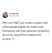 Love, Memes, and 🤖: E-zrael Ani  @EzraelAni  Why can't INEC just create a system that  will let people register for Voters card  themselves with their personal computing  device by using BVN or National ID  number ? Exactly! Who else would love this? 🙋🏽‍♂️🙋🏽‍♀️ . KraksTV